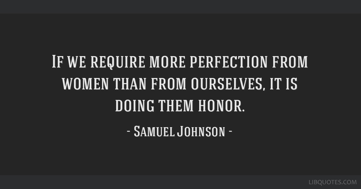 If we require more perfection from women than from ourselves, it is doing them honor.