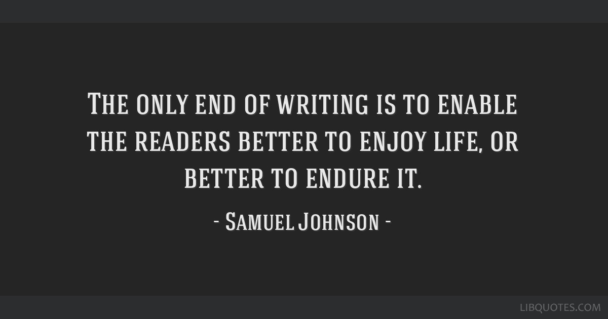 The only end of writing is to enable the readers better to enjoy life, or better to endure it.