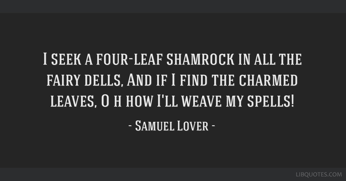 I seek a four-leaf shamrock in all the fairy dells, And if I find the charmed leaves, O h how I'll weave my spells!