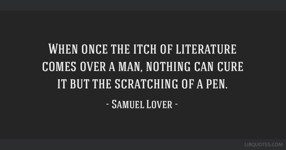 When once the itch of literature comes over a man, nothing can cure it but the scratching of a pen.