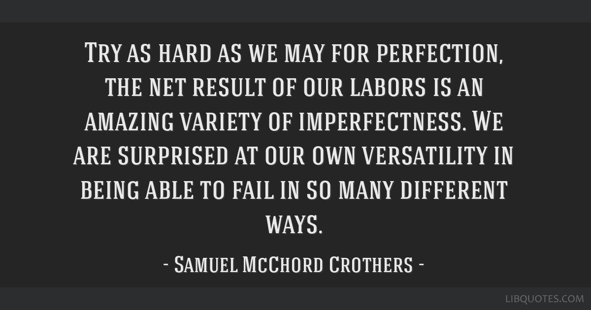 Try as hard as we may for perfection, the net result of our labors is an amazing variety of imperfectness. We are surprised at our own versatility in ...