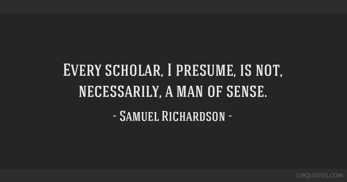 Every scholar, I presume, is not, necessarily, a man of sense.