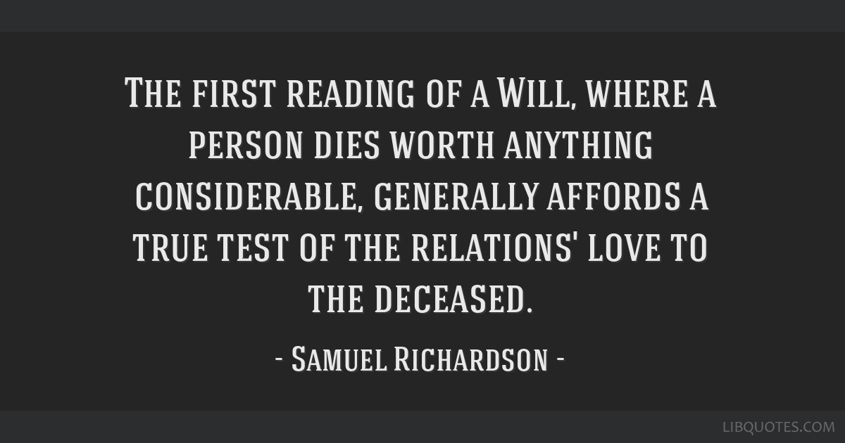 The first reading of a Will, where a person dies worth anything considerable, generally affords a true test of the relations' love to the deceased.
