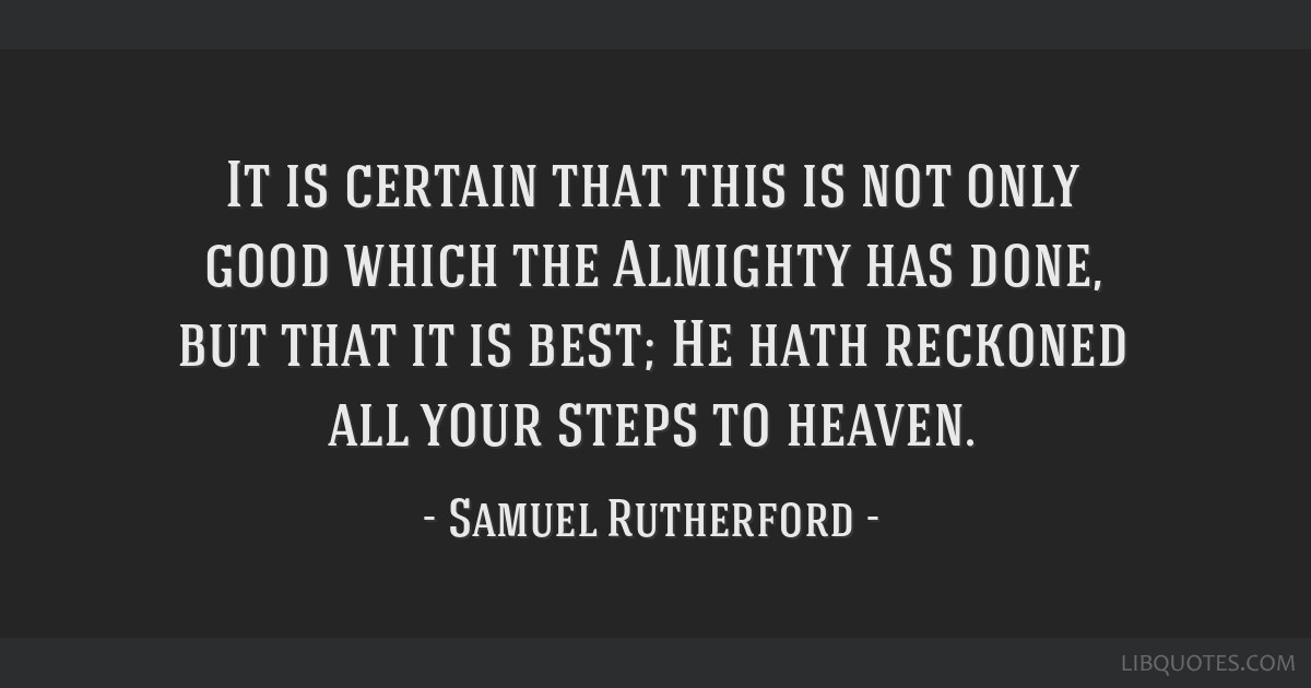 It is certain that this is not only good which the Almighty has done, but that it is best; He hath reckoned all your steps to heaven.