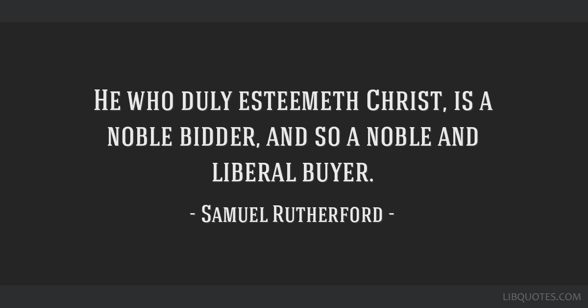 He who duly esteemeth Christ, is a noble bidder, and so a noble and liberal buyer.