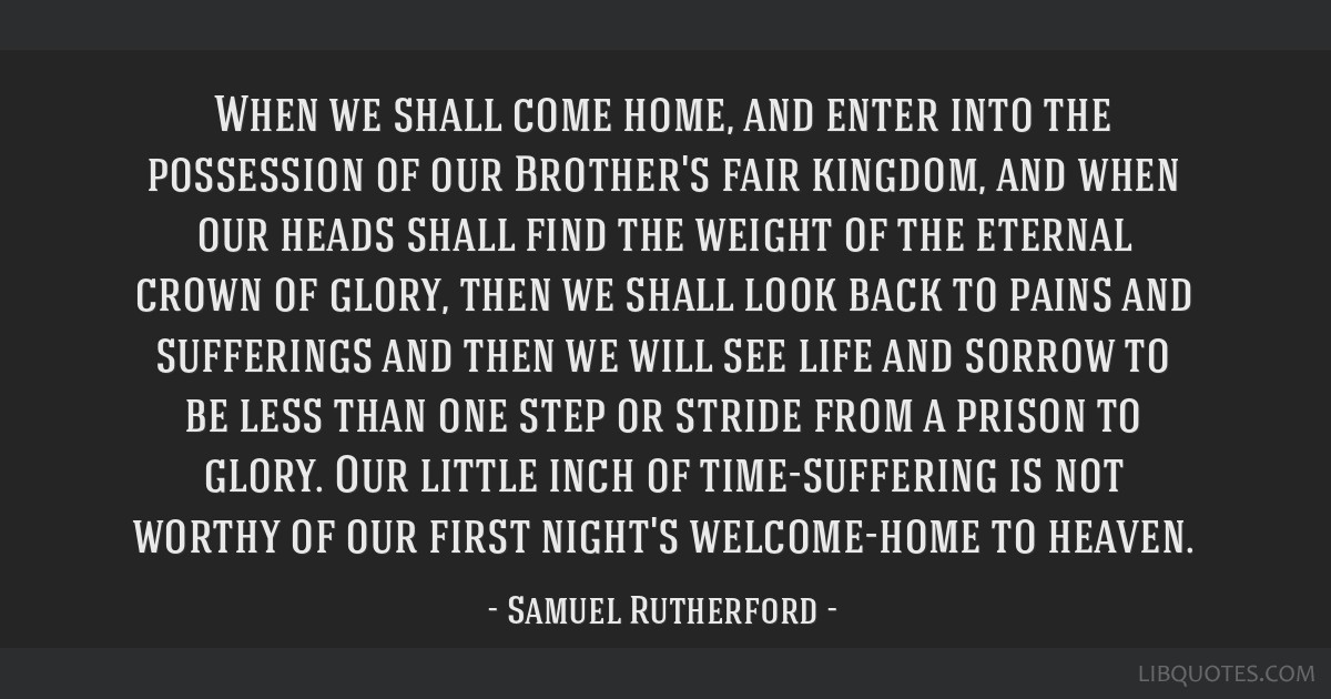 When we shall come home, and enter into the possession of our Brother's fair kingdom, and when our heads shall find the weight of the eternal crown...