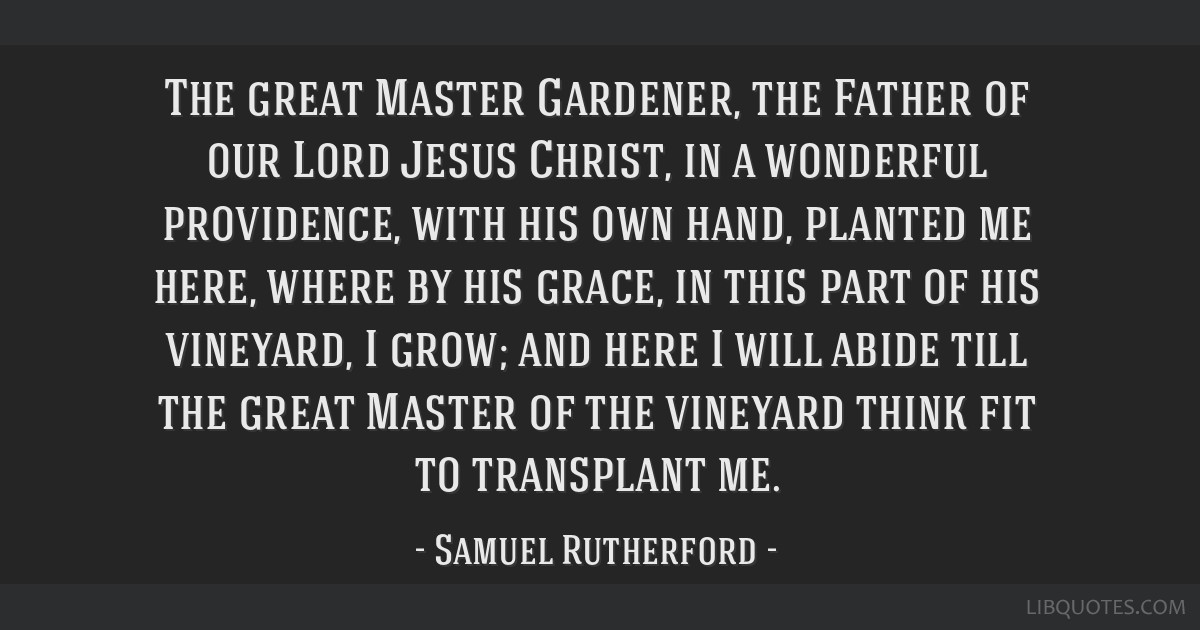 The great Master Gardener, the Father of our Lord Jesus Christ, in a wonderful providence, with his own hand, planted me here, where by his grace, in ...