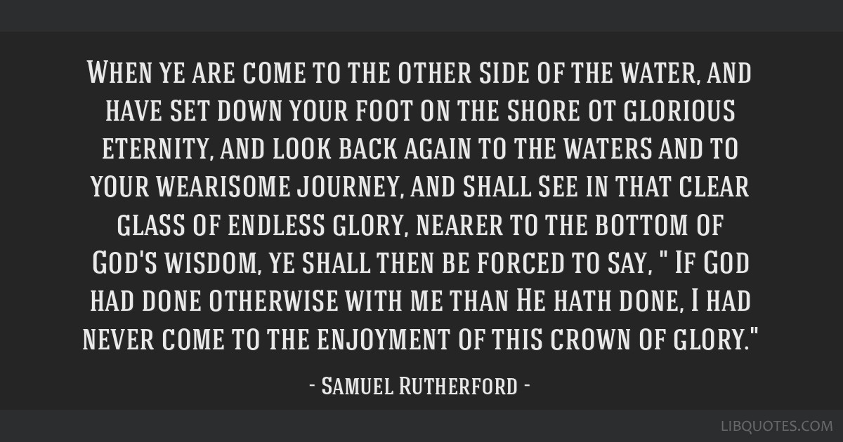 When ye are come to the other side of the water, and have set down your foot on the shore ot glorious eternity, and look back again to the waters and ...