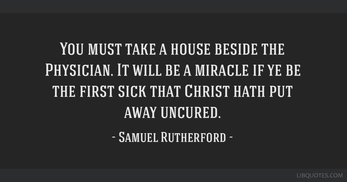 You must take a house beside the Physician. It will be a miracle if ye be the first sick that Christ hath put away uncured.
