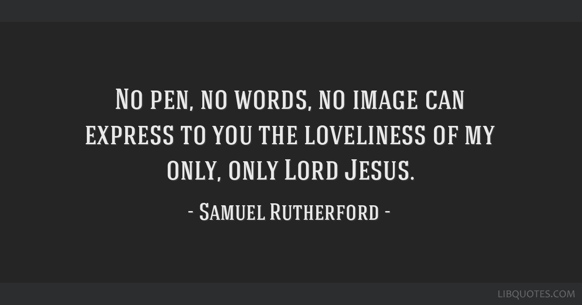 No pen, no words, no image can express to you the loveliness of my only, only Lord Jesus.