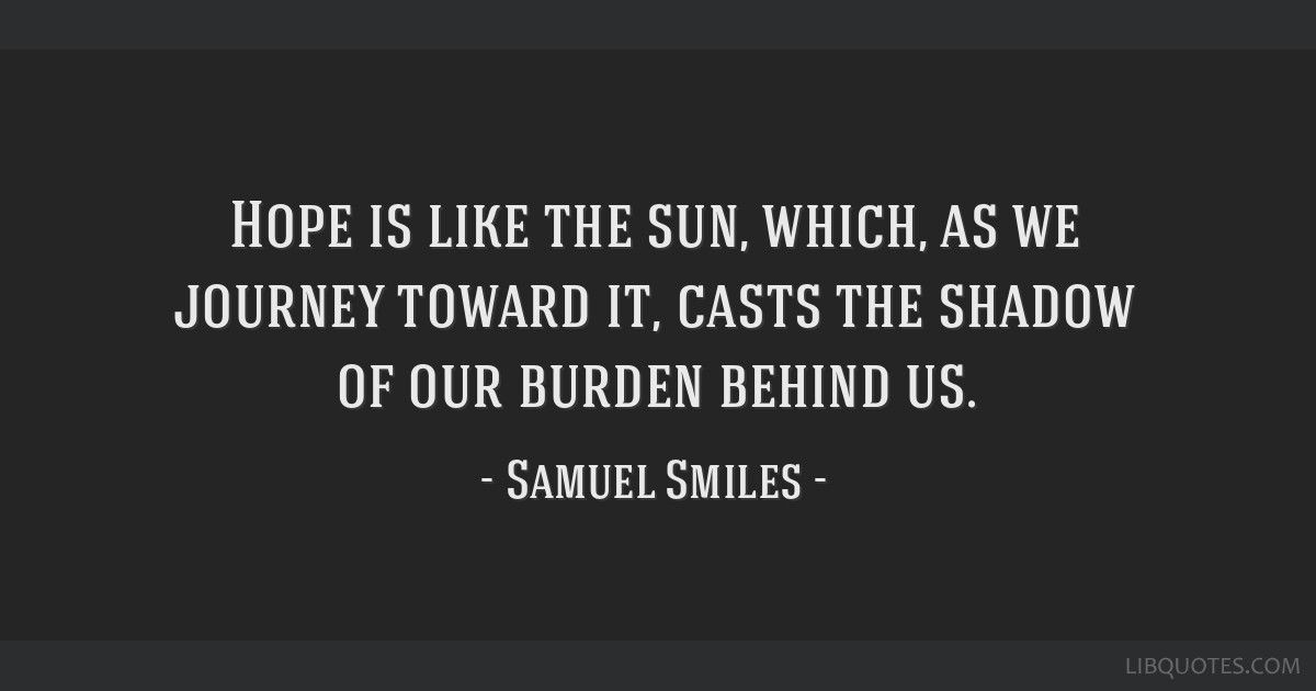 Hope is like the sun, which, as we journey toward it, casts the shadow of our burden behind us.