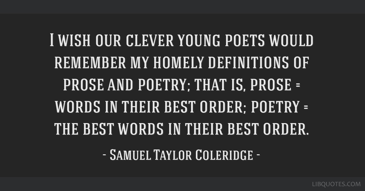 I wish our clever young poets would remember my homely definitions of prose and poetry; that is, prose = words in their best order; poetry = the best ...