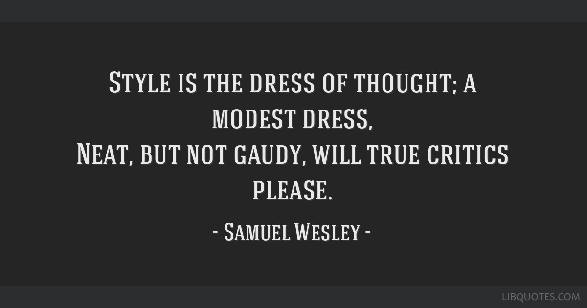 Style is the dress of thought; a modest dress, Neat, but not gaudy, will true critics please.