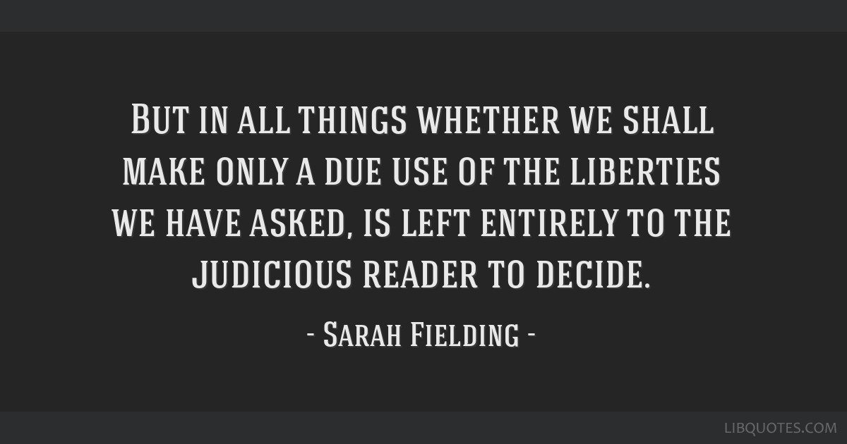 But in all things whether we shall make only a due use of the liberties we have asked, is left entirely to the judicious reader to decide.