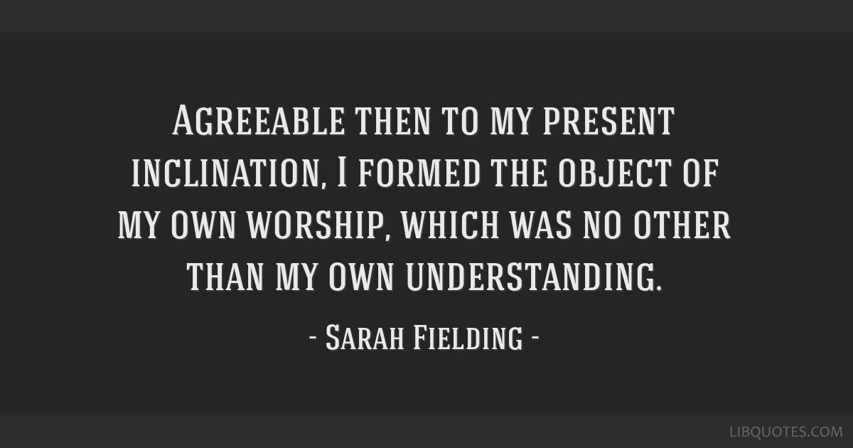 Agreeable then to my present inclination, I formed the object of my own worship, which was no other than my own understanding.
