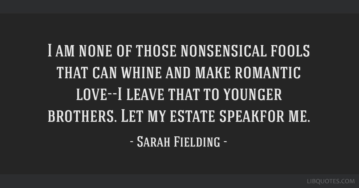 I am none of those nonsensical fools that can whine and make romantic love--I leave that to younger brothers. Let my estate speakfor me.