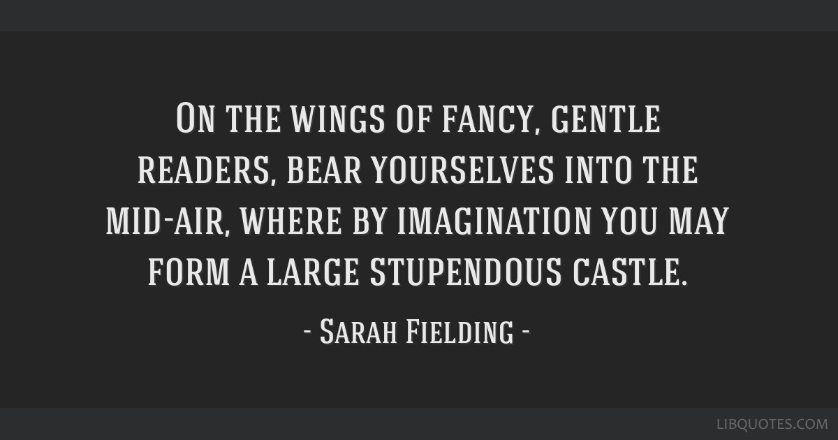 On the wings of fancy, gentle readers, bear yourselves into the mid-air, where by imagination you may form a large stupendous castle.