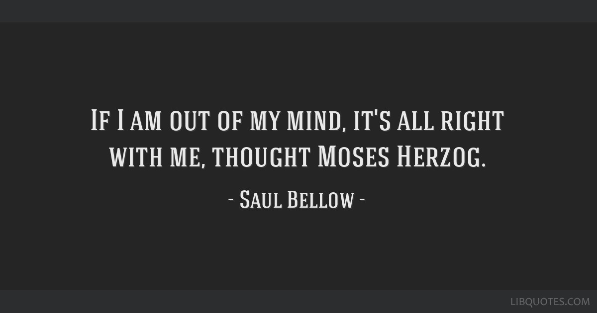 If I Am Out Of My Mind Its All Right With Me Thought Moses Herzog