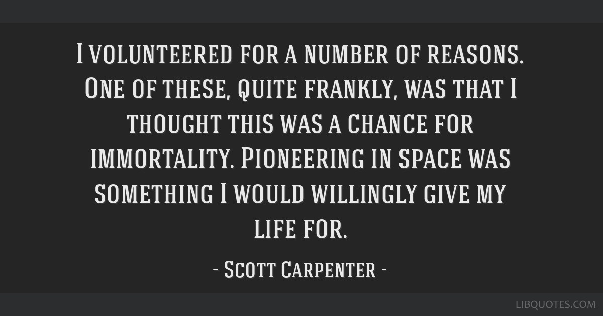 I volunteered for a number of reasons. One of these, quite frankly, was that I thought this was a chance for immortality. Pioneering in space was...