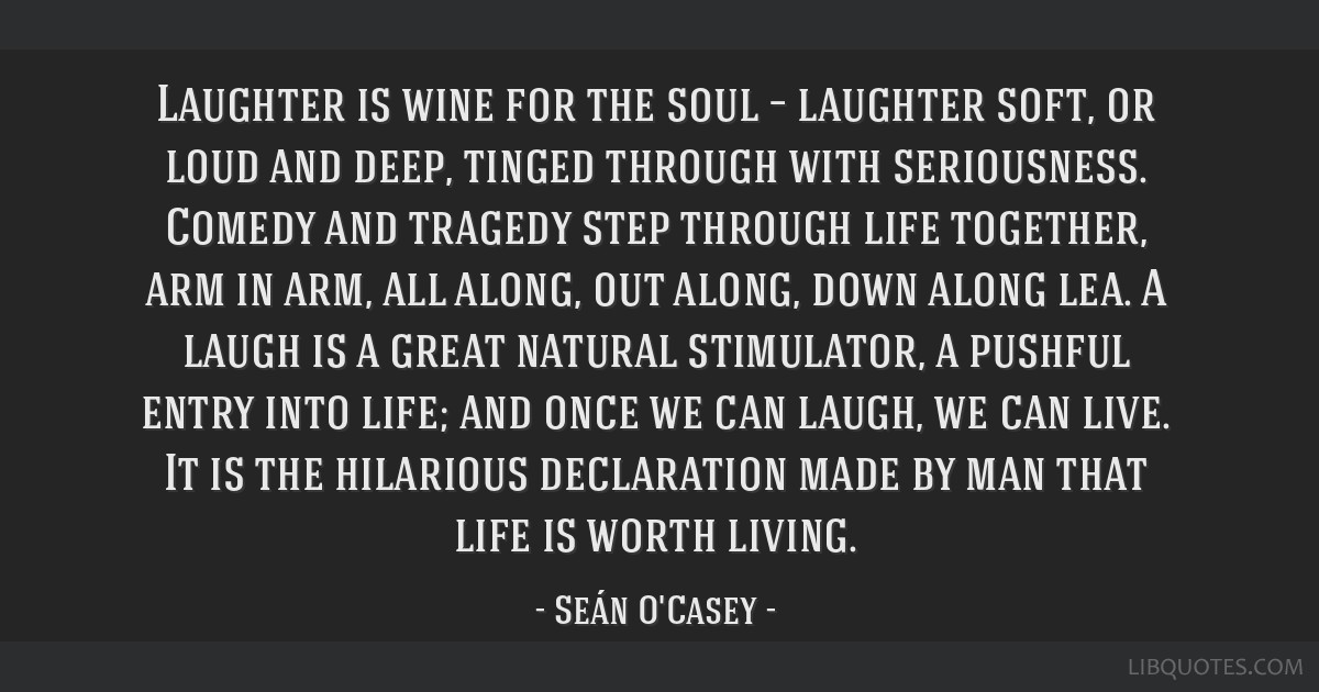 Laughter is wine for the soul – laughter soft, or loud and deep, tinged through with seriousness. Comedy and tragedy step through life together,...
