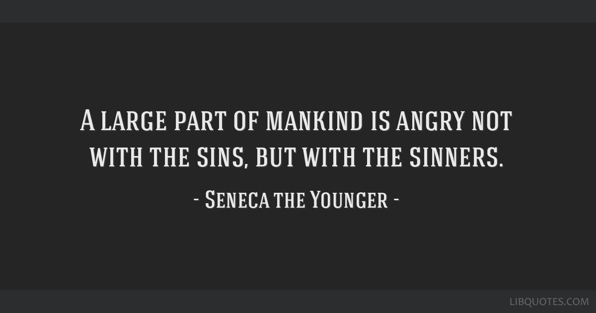 A large part of mankind is angry not with the sins, but with the sinners.