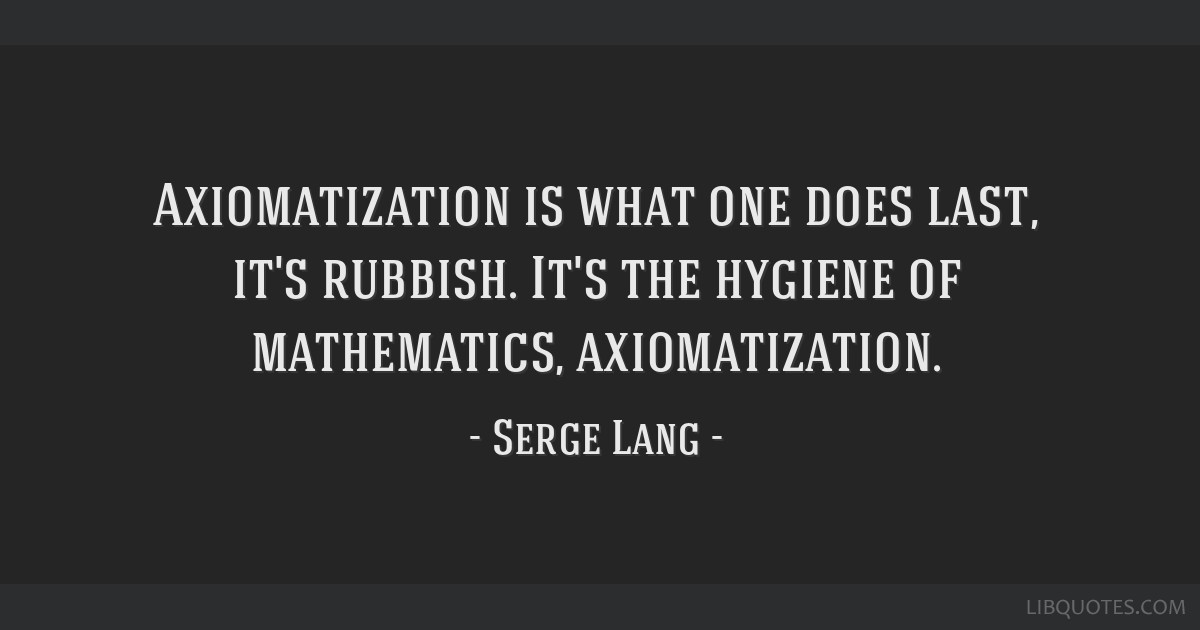 Axiomatization is what one does last, it's rubbish. It's the hygiene of mathematics, axiomatization.
