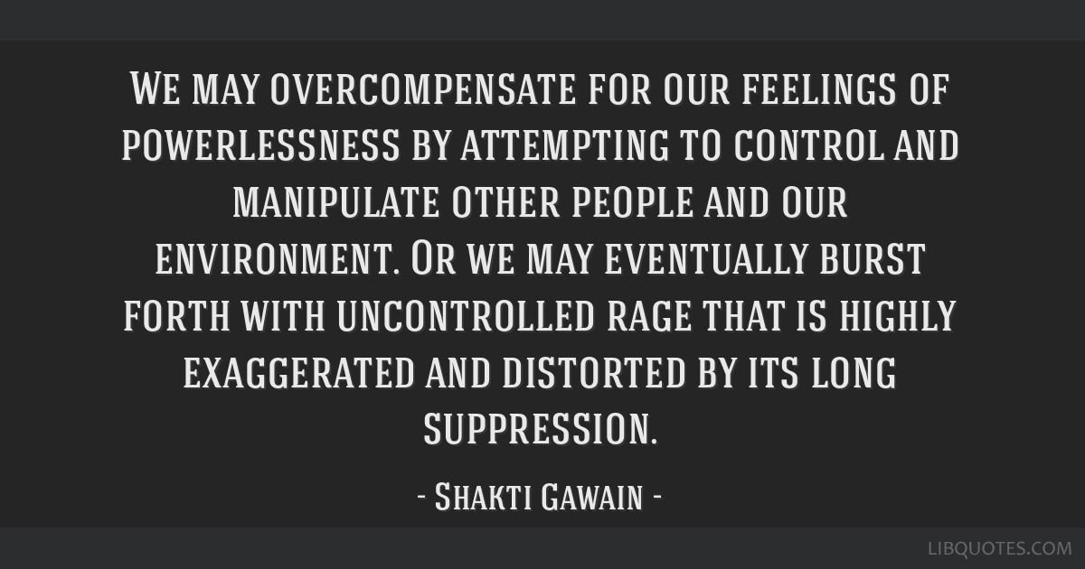 We may overcompensate for our feelings of powerlessness by attempting to control and manipulate other people and our environment. Or we may...