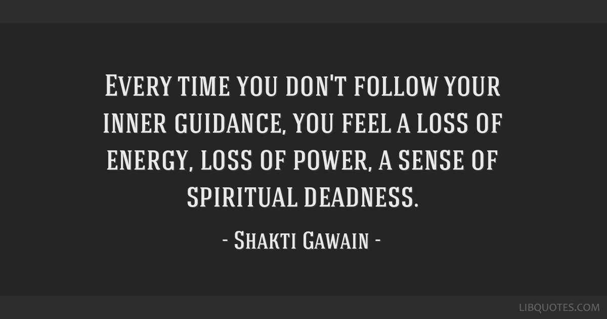 Every time you don't follow your inner guidance, you feel a loss of energy, loss of power, a sense of spiritual deadness.