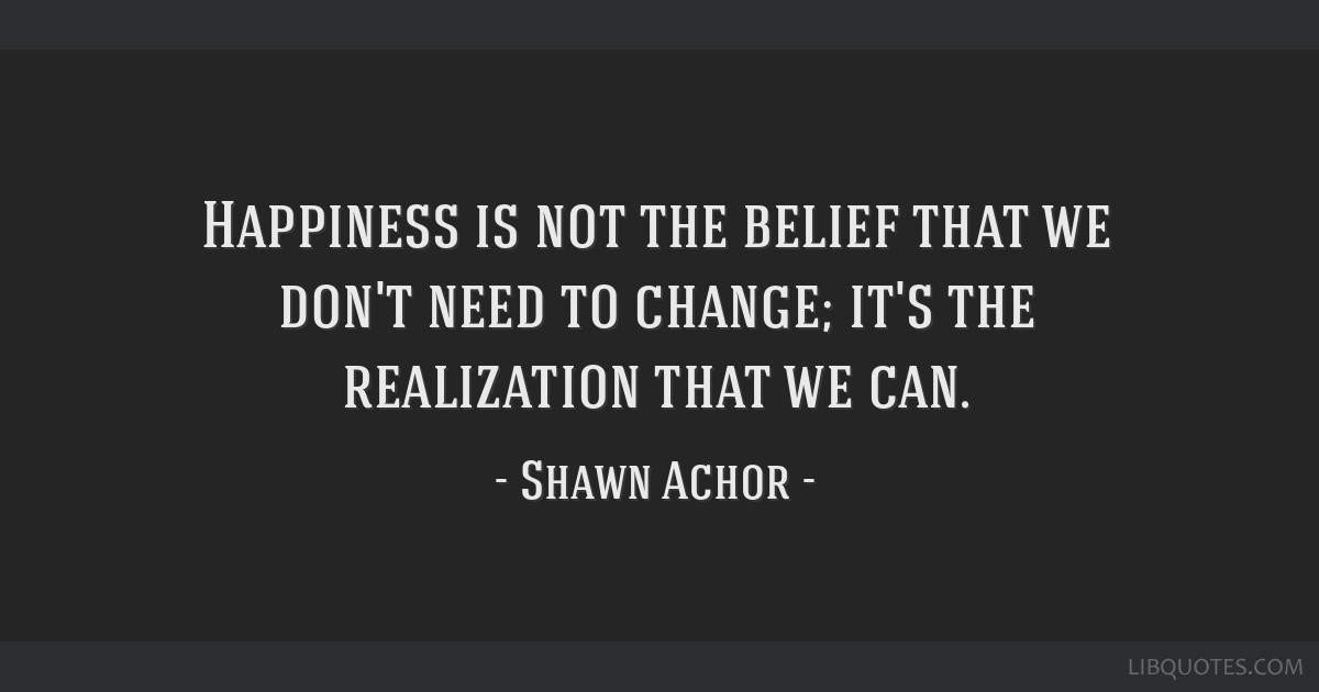 Happiness Is Not The Belief That We Don't Need To Change It's The Cool Shawn Achor Quotes
