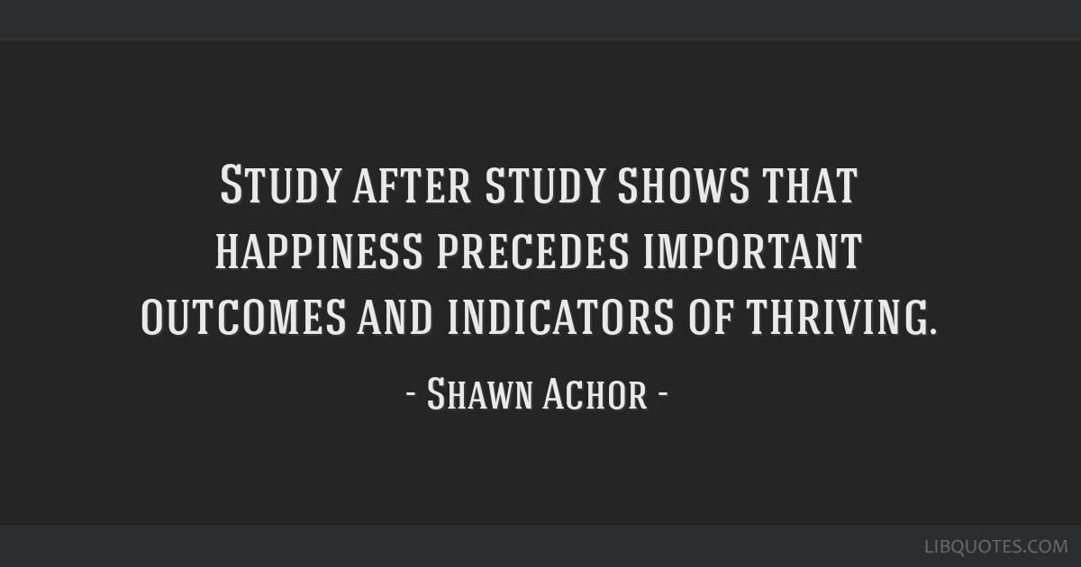 Study After Study Shows That Happiness Precedes Important Outcomes Interesting Shawn Achor Quotes