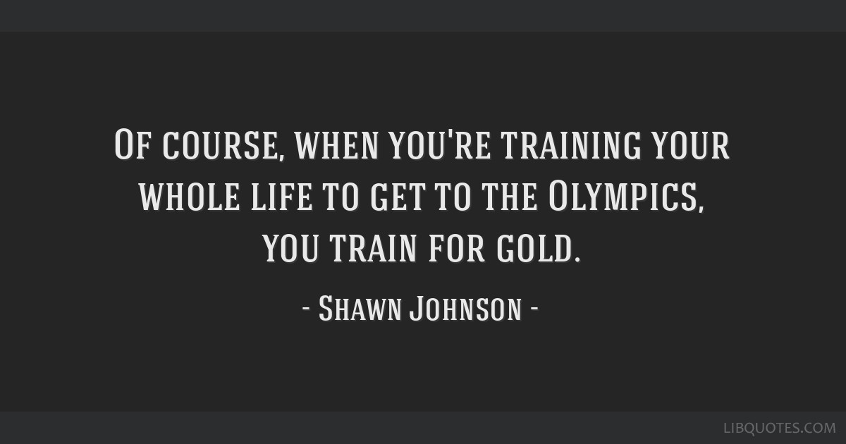Of course, when you're training your whole life to get to the Olympics, you train for gold.