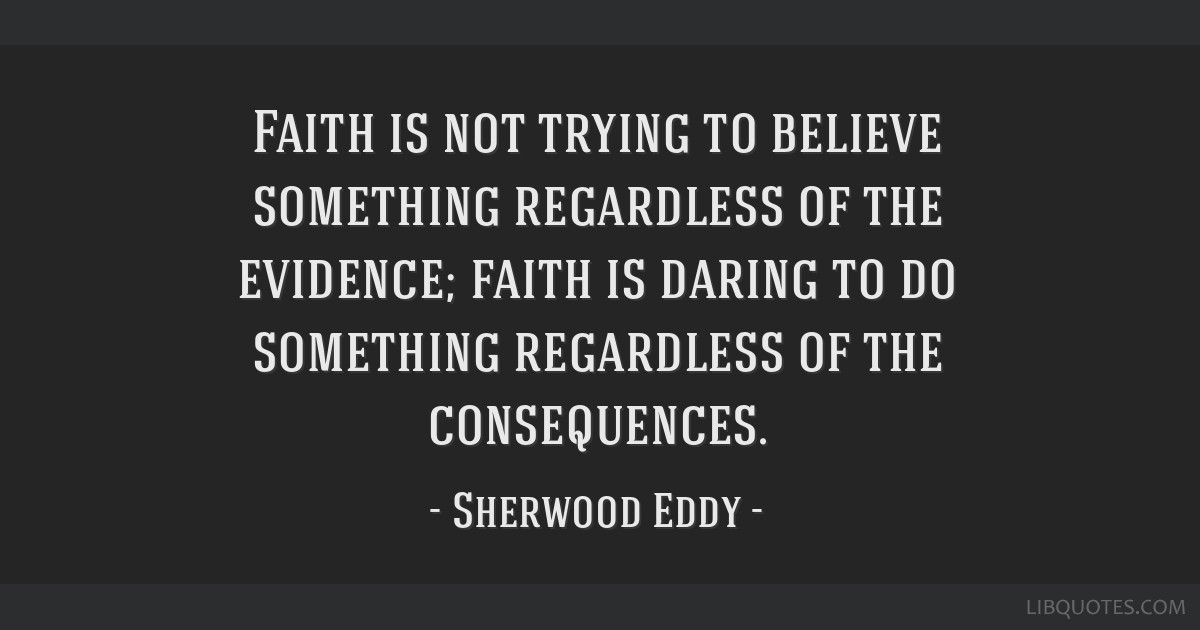 Faith is not trying to believe something regardless of the evidence; faith is daring to do something regardless of the consequences.