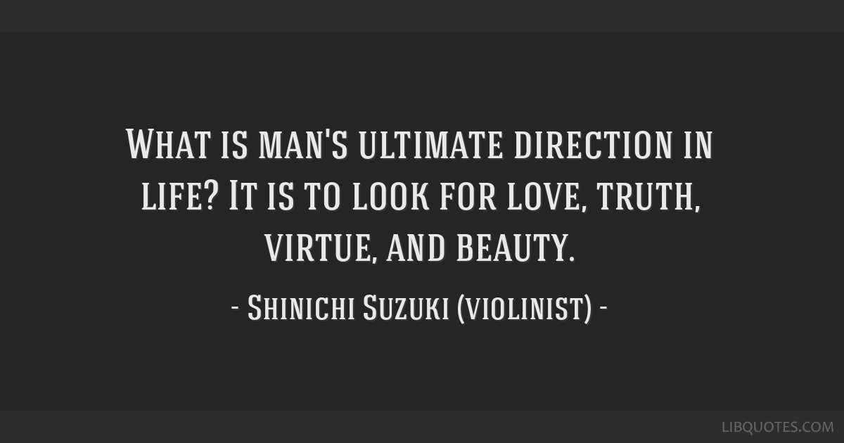 What is man's ultimate direction in life? It is to look for love, truth, virtue, and beauty.