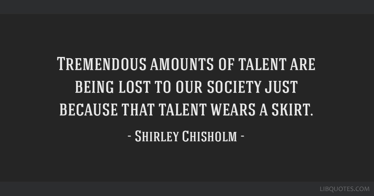 Tremendous amounts of talent are being lost to our society just because that talent wears a skirt.