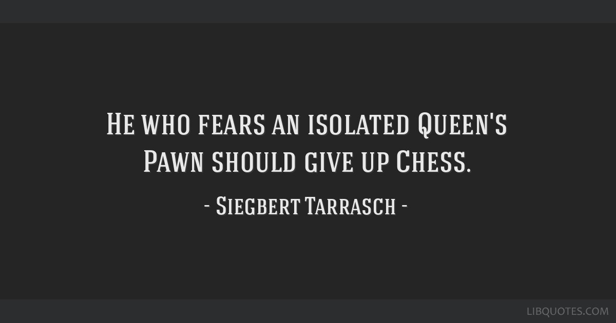 He who fears an isolated Queen\'s Pawn should give up Chess.