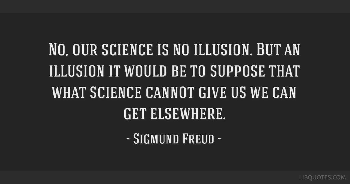 No, our science is no illusion. But an illusion it would be to suppose that what science cannot give us we can get elsewhere.