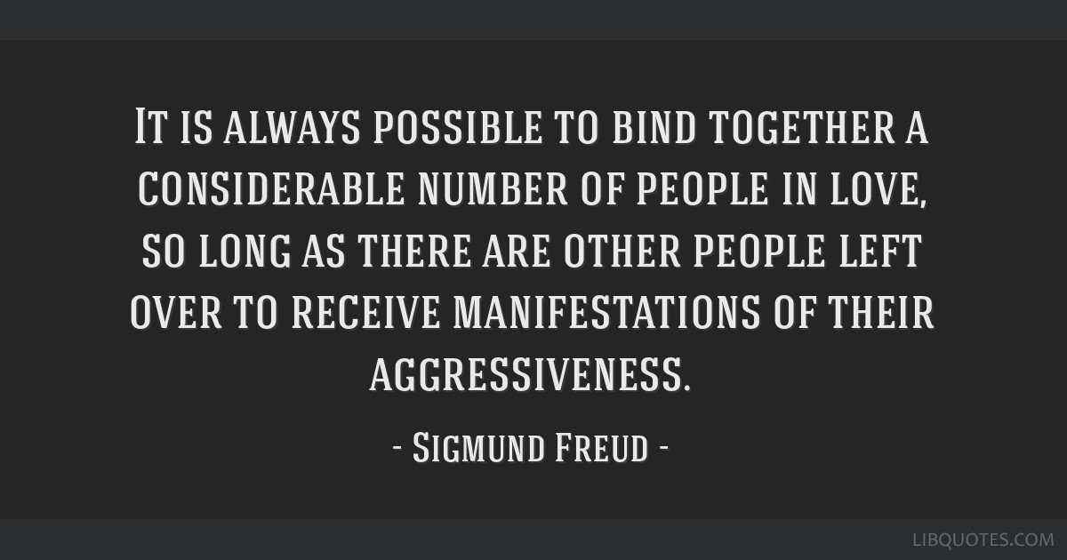 It is always possible to bind together a considerable number of people in love, so long as there are other people left over to receive manifestations ...
