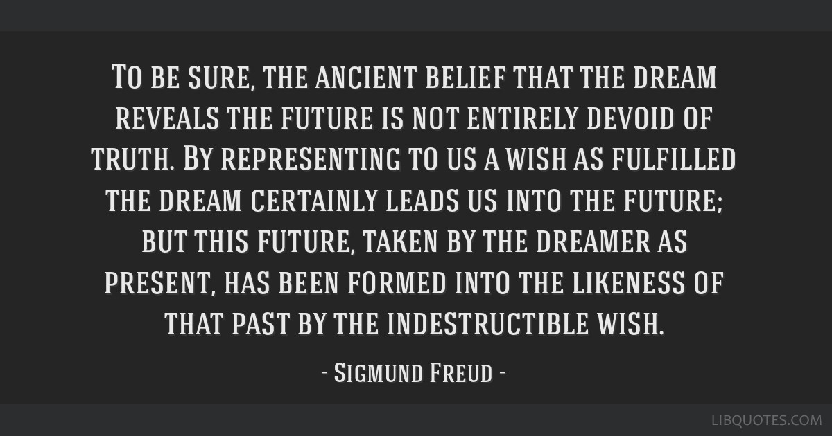 To be sure, the ancient belief that the dream reveals the future is not entirely devoid of truth. By representing to us a wish as fulfilled the dream ...