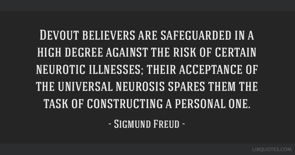 Devout believers are safeguarded in a high degree against the risk of certain neurotic illnesses; their acceptance of the universal neurosis spares...