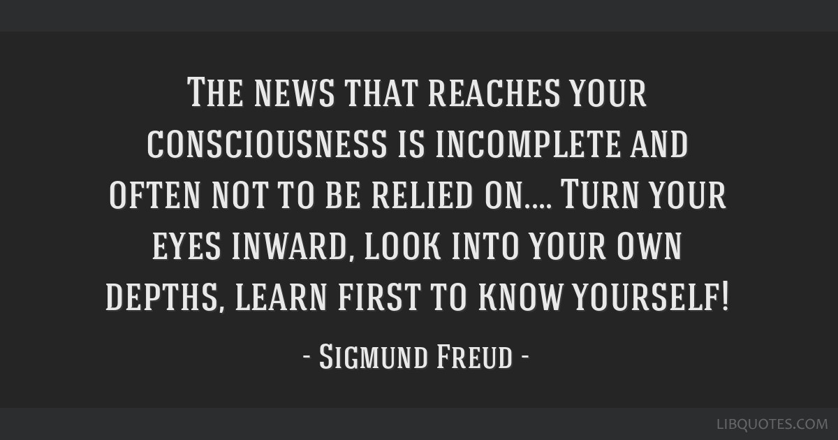 The news that reaches your consciousness is incomplete and often not to be relied on.... Turn your eyes inward, look into your own depths, learn...