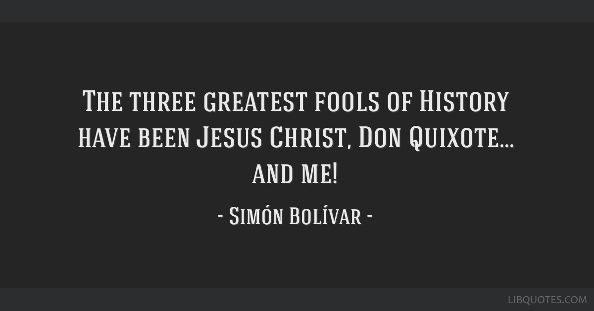 The three greatest fools of History have been Jesus Christ, Don Quixote... and me!