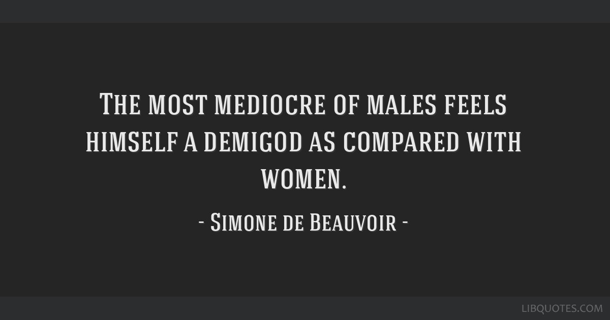 The most mediocre of males feels himself a demigod as compared with women.