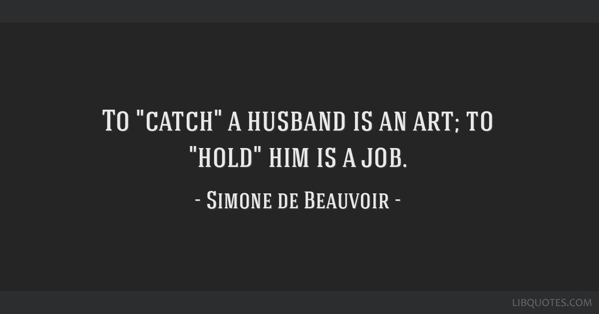 To catch a husband is an art; to hold him is a job.