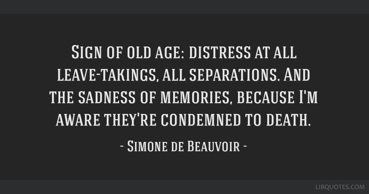 Sign of old age: distress at all leave-takings, all separations. And the sadness of memories, because I'm aware they're condemned to death.