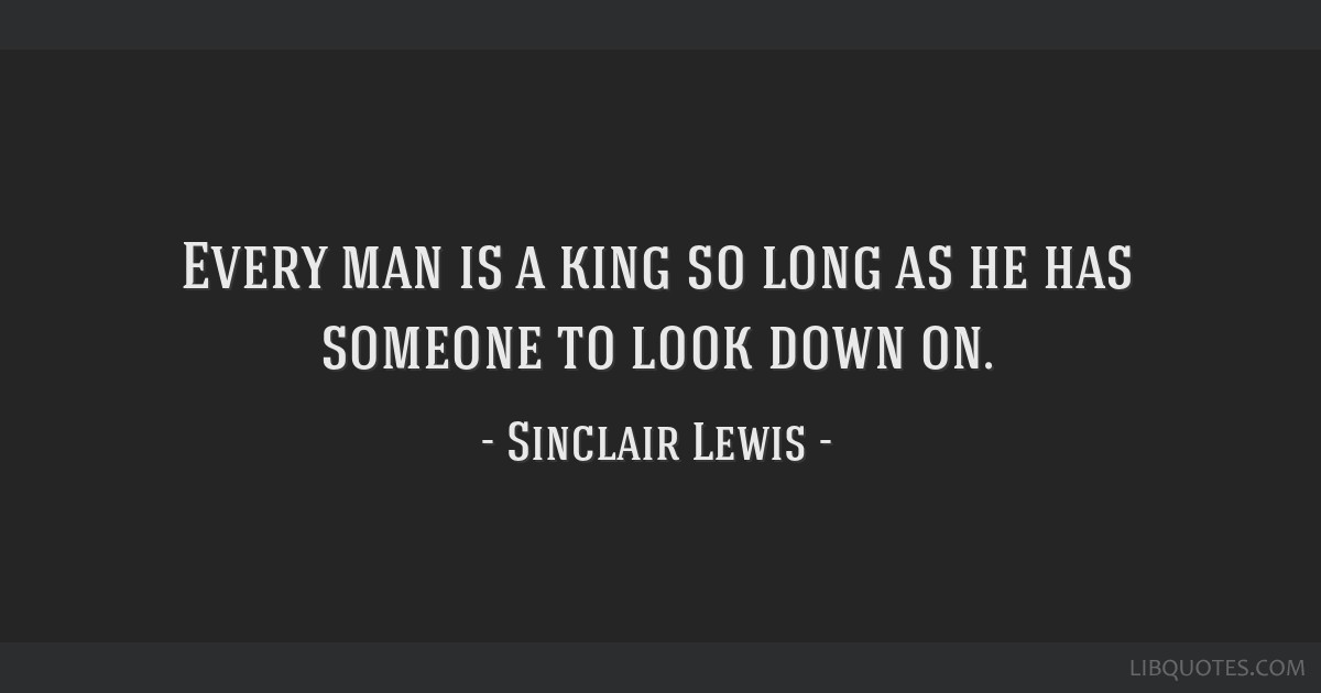 Every man is a king so long as he has someone to look down on.
