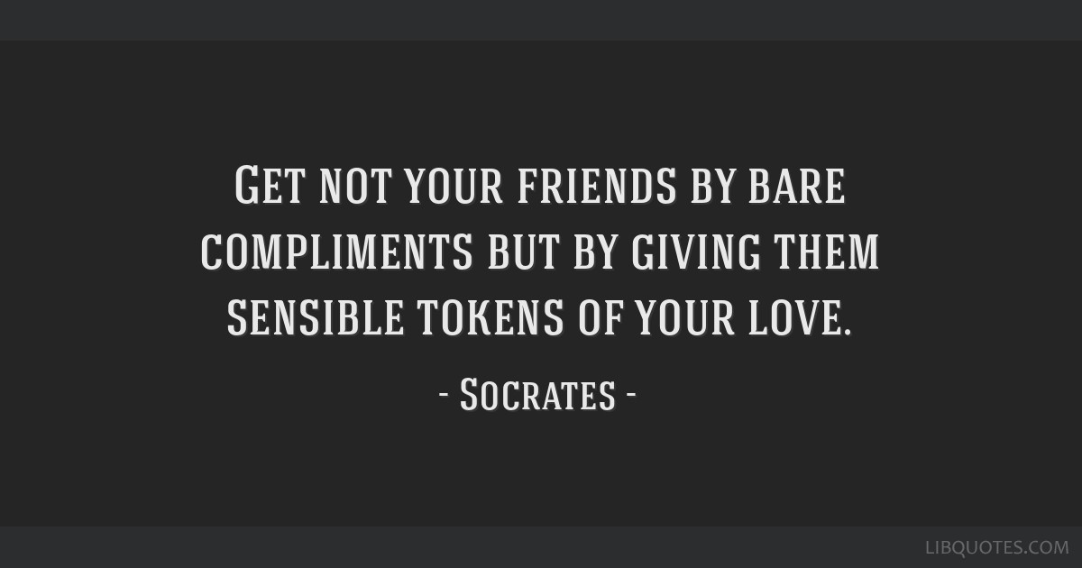 Get not your friends by bare compliments but by giving them sensible tokens of your love.