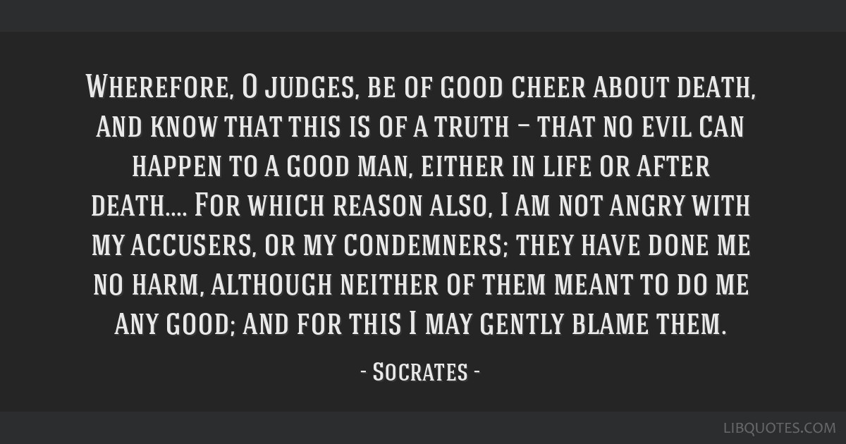 Wherefore, O judges, be of good cheer about death, and know that this is of a truth — that no evil can happen to a good man, either in life or...