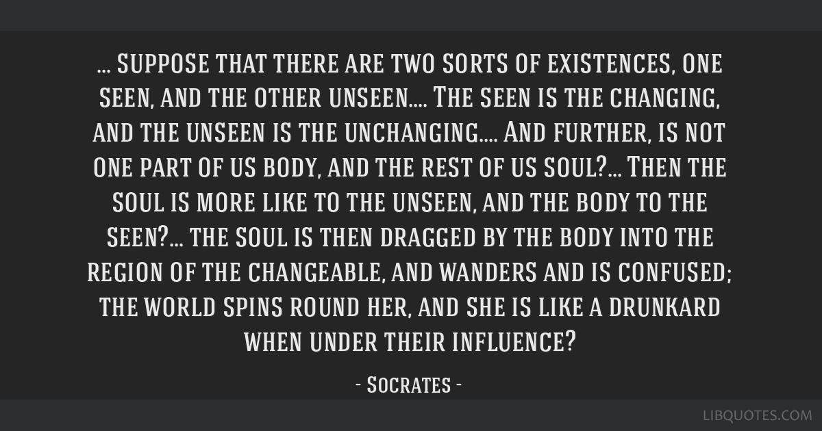 Suppose that there are two sorts of existences, one seen, and the other unseen.... The seen is the changing, and the unseen is the unchanging.... And ...