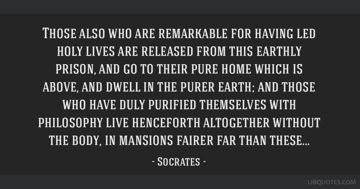Those also who are remarkable for having led holy lives are released from this earthly prison, and go to their pure home which is above, and dwell in ...