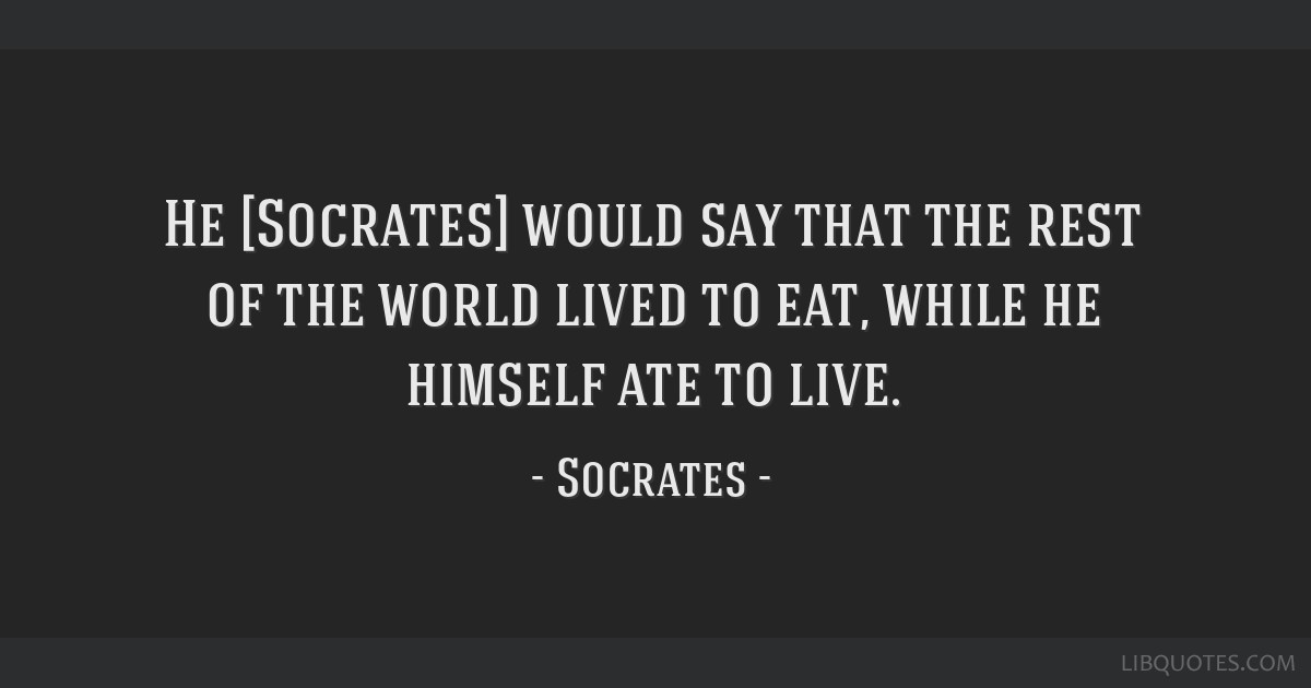 He [Socrates] would say that the rest of the world lived to eat, while he himself ate to live.